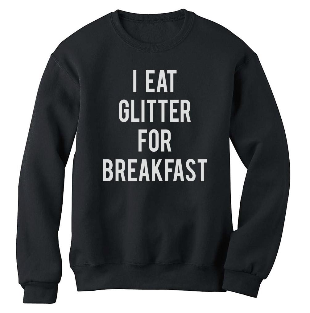 I Eat Glitter for Breakfast Sweatshirt Funny Meme Hipster Style